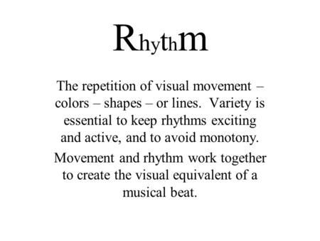 RhythmRhythm The repetition of visual movement – colors – shapes – or lines. Variety is essential to keep rhythms exciting and active, and to avoid monotony.
