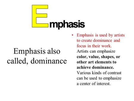 Emphasis also called, dominance Emphasis is used by artists to create dominance and focus in their work. Artists can emphasize color, value, shapes, or.