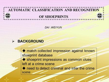 1 AUTOMATIC CLASSIFICATION AND RECOGNITION OF SHOEPRINTS DAI.WEIYUN  BACKGROUND  match collected impression against known shoeprint database  shoeprint.