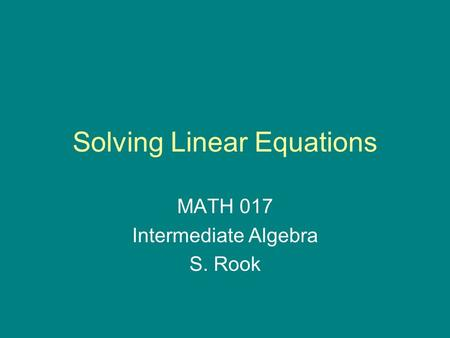 Solving Linear Equations MATH 017 Intermediate Algebra S. Rook.
