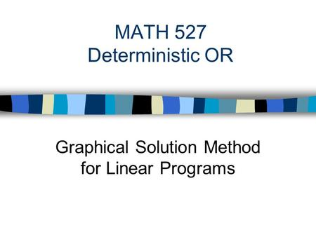 MATH 527 Deterministic OR Graphical Solution Method for Linear Programs.