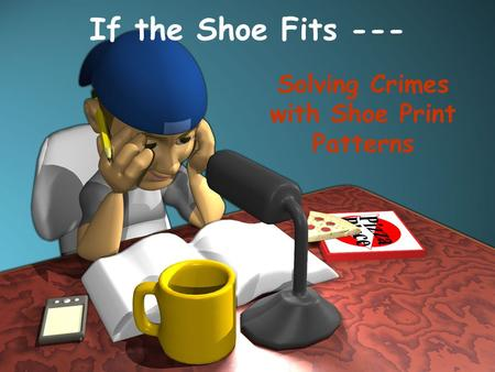 If the Shoe Fits --- Solving Crimes with Shoe Print Patterns.