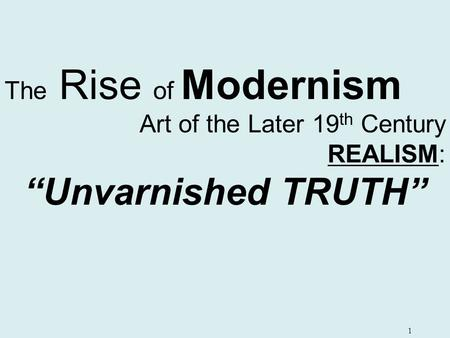"1 The Rise of Modernism Art of the Later 19 th Century REALISM: ""Unvarnished TRUTH"""