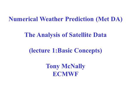 Numerical Weather Prediction (Met DA) The Analysis of Satellite Data (lecture 1:Basic Concepts) Tony McNally ECMWF.