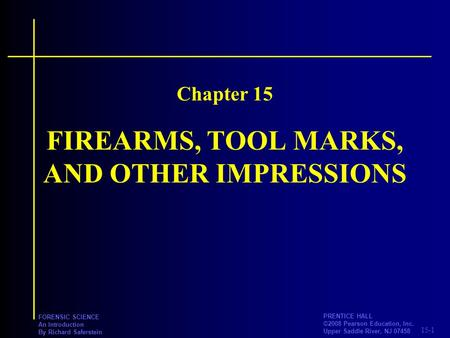 15-1 PRENTICE HALL ©2008 Pearson Education, Inc. Upper Saddle River, NJ 07458 FORENSIC SCIENCE An Introduction By Richard Saferstein FIREARMS, TOOL MARKS,
