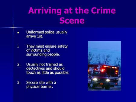 Arriving at the Crime Scene Uniformed police usually arrive 1st. Uniformed police usually arrive 1st. 1. They must ensure safety of victims and surrounding.