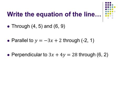 Write the equation of the line…. Write the equation of the line… Through (4, 5) and (6, 9)