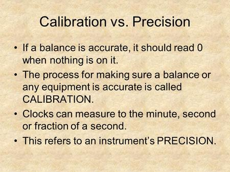 Calibration vs. Precision If a balance is accurate, it should read 0 when nothing is on it. The process for making sure a balance or any equipment is accurate.