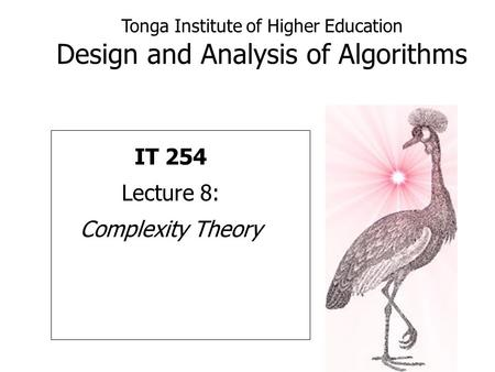 Tonga Institute of Higher Education Design and Analysis of Algorithms IT 254 Lecture 8: Complexity Theory.