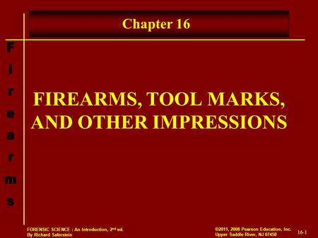 16-1 ©2011, 2008 Pearson Education, Inc. Upper Saddle River, NJ 07458 FORENSIC SCIENCE : An Introduction, 2 nd ed. By Richard Saferstein FIREARMS, TOOL.
