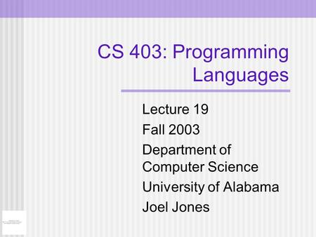CS 403: Programming Languages Lecture 19 Fall 2003 Department of Computer Science University of Alabama Joel Jones.