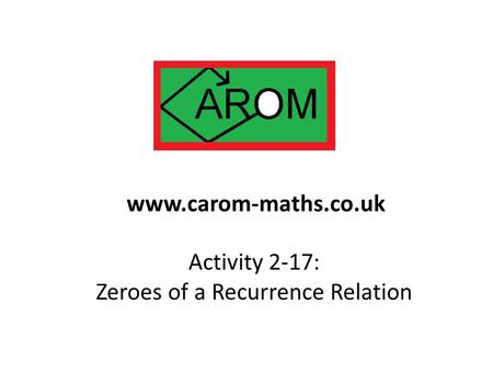 Activity 2-17: Zeroes of a Recurrence Relation www.carom-maths.co.uk.