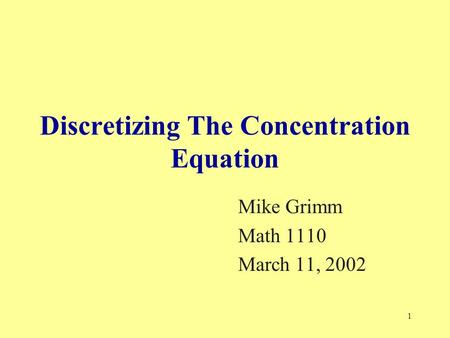 1 Discretizing The Concentration Equation Mike Grimm Math 1110 March 11, 2002.