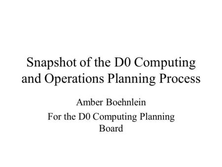 Snapshot of the D0 Computing and Operations Planning Process Amber Boehnlein For the D0 Computing Planning Board.