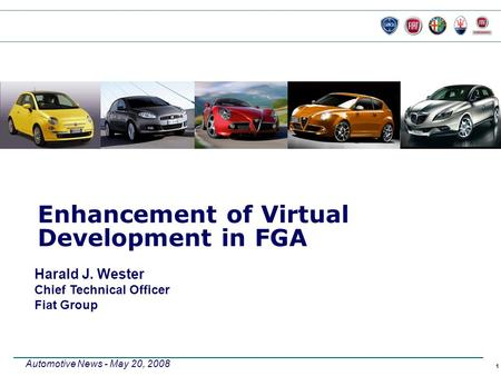 1 Automotive News - May 20, 2008 Enhancement of Virtual Development in FGA Harald J. Wester Chief Technical Officer Fiat Group.