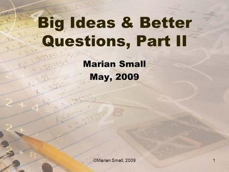 Big Ideas & Better Questions, Part II Marian Small May, 2009 1©Marian Small, 2009.