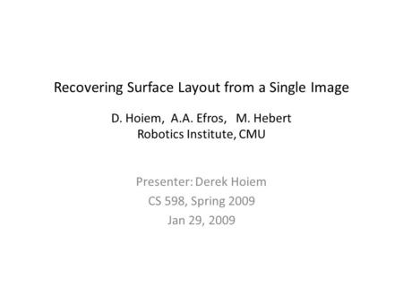 Recovering Surface Layout from a Single Image D. Hoiem, A.A. Efros, M. Hebert Robotics Institute, CMU Presenter: Derek Hoiem CS 598, Spring 2009 Jan 29,