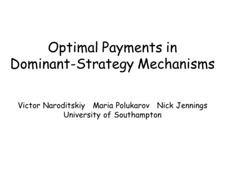 Optimal Payments in Dominant-Strategy Mechanisms Victor Naroditskiy Maria Polukarov Nick Jennings University of Southampton.
