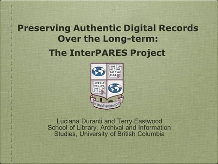 Luciana Duranti and Terry Eastwood School of Library, Archival and Information Studies, University of British Columbia Lo Preserving Authentic Digital.