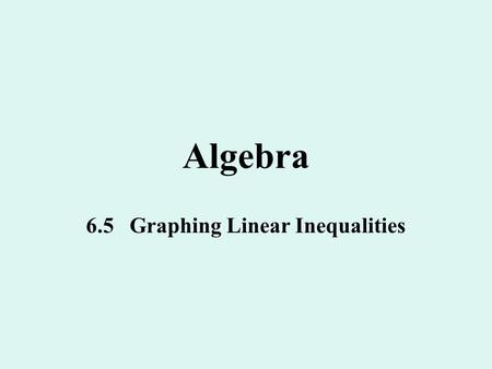Algebra 6.5 Graphing Linear Inequalities. Linear Inequality A linear inequality in 2 variables, x and y looks like a linear equation except that it has.