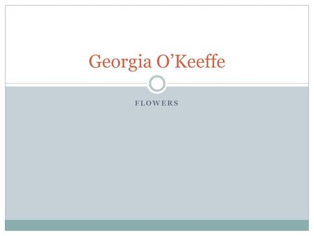 FLOWERS Georgia O'Keeffe. Mini-Biography American artist, lived in New Mexico One of the first women artists Known for painting large flowers as if through.