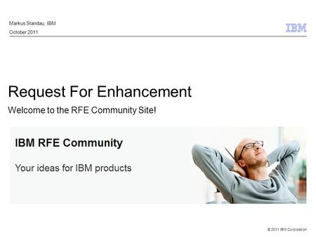 © 2011 IBM Corporation Request For Enhancement Welcome to the RFE Community Site! Markus Standau, IBM October 2011.