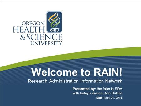 Welcome to RAIN! Presented by: the folks in RDA with today's emcee, Aric Dutelle Date: May 21, 2015 Research Administration Information Network.