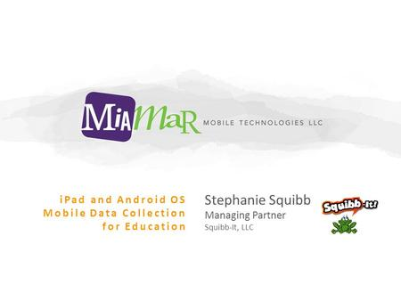 Stephanie Squibb Managing Partner Squibb-It, LLC iPad and Android OS Mobile Data Collection for Education.