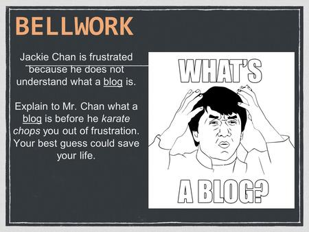 Jackie Chan is frustrated because he does not understand what a blog is. Explain to Mr. Chan what a blog is before he karate chops you out of frustration.