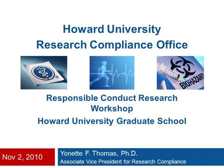 Nov 2, 2010 Yonette F. Thomas, Ph.D. Associate Vice President for Research Compliance Howard University Research Compliance Office Responsible Conduct.