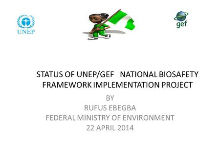 STATUS OF UNEP/GEF NATIONAL BIOSAFETY FRAMEWORK IMPLEMENTATION PROJECT BY RUFUS EBEGBA FEDERAL MINISTRY OF ENVIRONMENT 22 APRIL 2014.