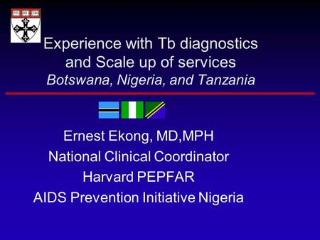 Experience with Tb diagnostics and Scale up of services Botswana, Nigeria, and Tanzania Ernest Ekong, MD,MPH National Clinical Coordinator Harvard PEPFAR.