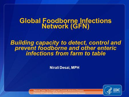 Global Foodborne Infections Network (GFN) Building capacity to detect, control and prevent foodborne and other enteric infections from farm to table National.