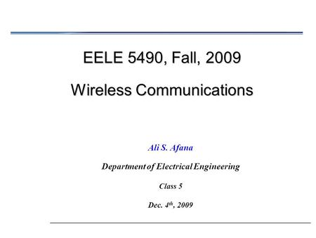 EELE 5490, Fall, 2009 Wireless Communications Ali S. Afana Department of Electrical Engineering Class 5 Dec. 4 th, 2009.