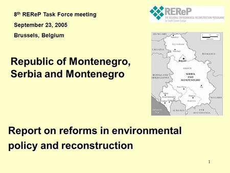 1 Report on reforms in environmental policy and reconstruction Republic of Montenegro, Serbia and Montenegro 8 th REReP Task Force meeting September 23,