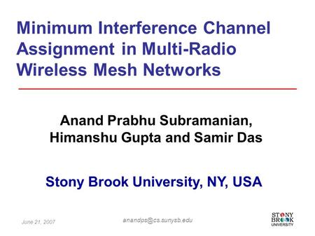 June 21, 2007 Minimum Interference Channel Assignment in Multi-Radio Wireless Mesh Networks Anand Prabhu Subramanian, Himanshu Gupta.