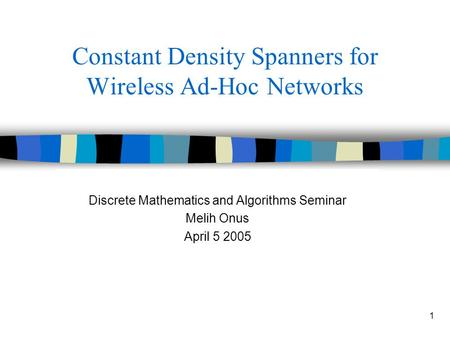 1 Constant Density Spanners for Wireless Ad-Hoc Networks Discrete Mathematics and Algorithms Seminar Melih Onus April 5 2005.
