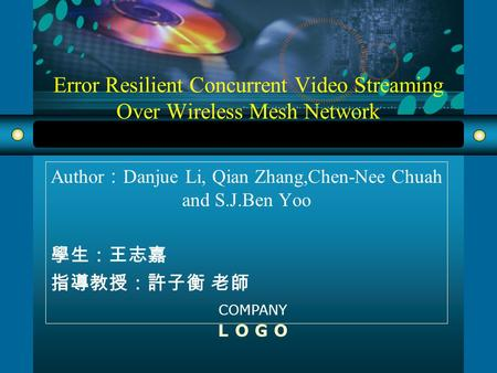COMPANY L O G O Error Resilient Concurrent Video Streaming Over Wireless Mesh Network Author : Danjue Li, Qian Zhang,Chen-Nee Chuah and S.J.Ben Yoo 學生:王志嘉.