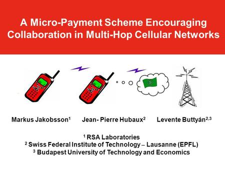 A Micro-Payment Scheme Encouraging Collaboration in Multi-Hop Cellular Networks Markus Jakobsson 1 Jean- Pierre Hubaux 2 Levente Buttyán 2,3 1 RSA Laboratories.