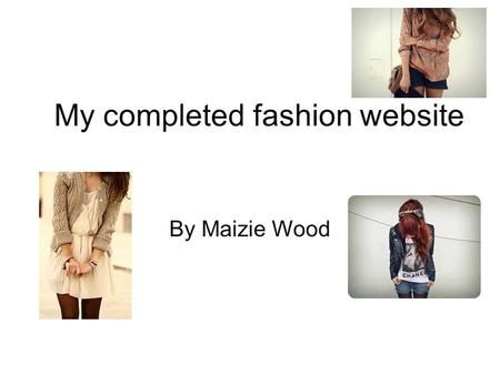 My completed fashion website By Maizie Wood. Home Page Banner-This will be present on all pages of my website Buttons-These have links to the other pages.
