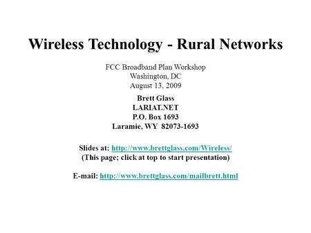 Wireless Technology - Rural Networks FCC Broadband Plan Workshop Washington, DC August 13, 2009 Brett Glass LARIAT.NET P.O. Box 1693 Laramie, WY 82073-1693.