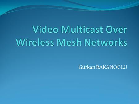 Gürkan RAKANOĞLU. Outline Overview of Wireless Mesh Networks Video Streaming over Wireless Networks Applications of Video over Wireless Networks.