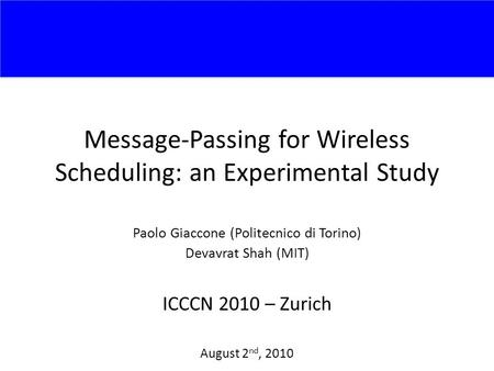 Message-Passing for Wireless Scheduling: an Experimental Study Paolo Giaccone (Politecnico di Torino) Devavrat Shah (MIT) ICCCN 2010 – Zurich August 2.