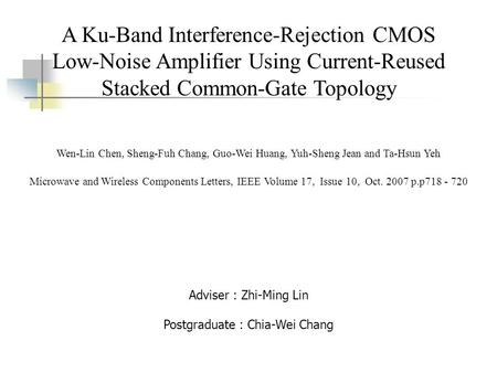 A Ku-Band Interference-Rejection CMOS Low-Noise Amplifier Using Current-Reused Stacked Common-Gate Topology Adviser : Zhi-Ming Lin Postgraduate : Chia-Wei.