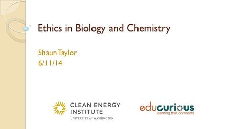 Ethics in Biology and Chemistry Shaun Taylor 6/11/14.