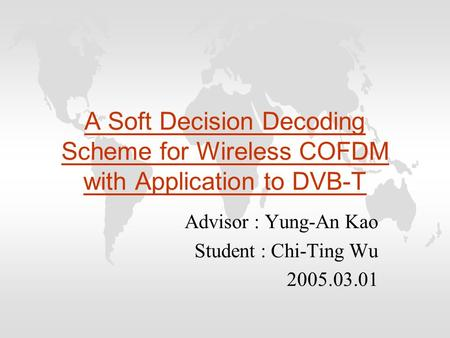 A Soft Decision Decoding Scheme for Wireless COFDM with Application to DVB-T Advisor : Yung-An Kao Student : Chi-Ting Wu 2005.03.01.