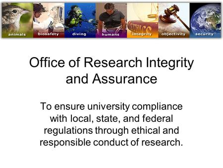 Office of Research Integrity and Assurance To ensure university compliance with local, state, and federal regulations through ethical and responsible conduct.