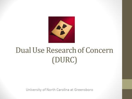 Dual Use Research of Concern (DURC) University of North Carolina at Greensboro.