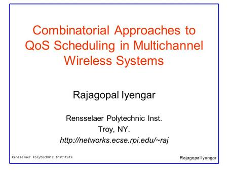 Rensselaer Polytechnic Institute Rajagopal Iyengar Combinatorial Approaches to QoS Scheduling in Multichannel Wireless Systems Rajagopal Iyengar Rensselaer.