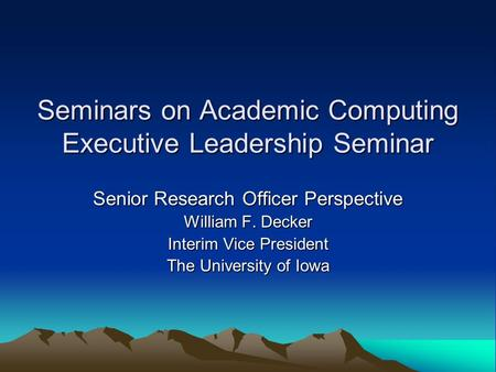 Seminars on Academic Computing Executive Leadership Seminar Senior Research Officer Perspective William F. Decker Interim Vice President The University.